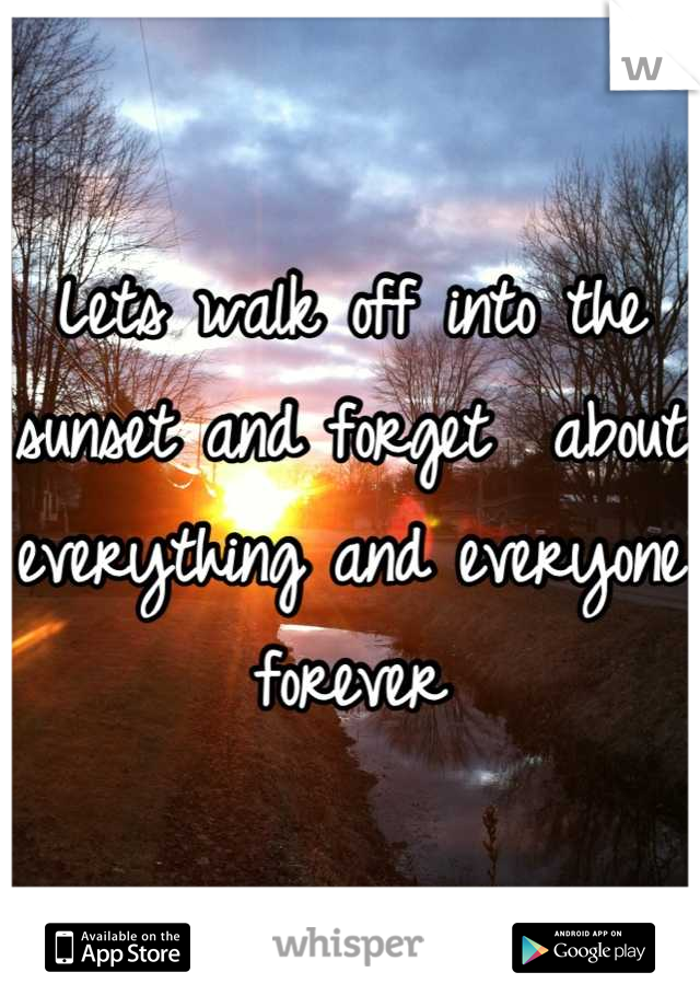 Lets walk off into the sunset and forget  about everything and everyone forever