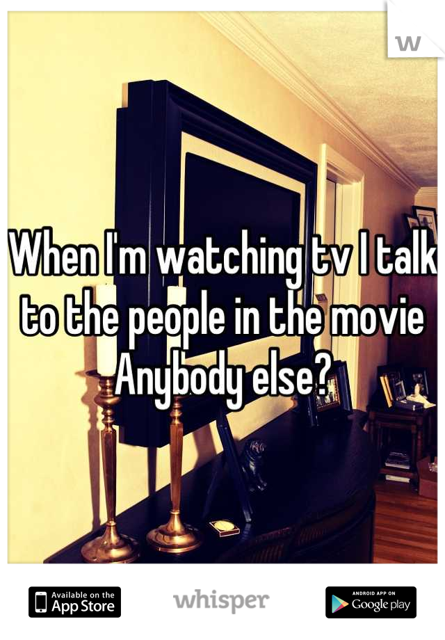 When I'm watching tv I talk to the people in the movie Anybody else?
