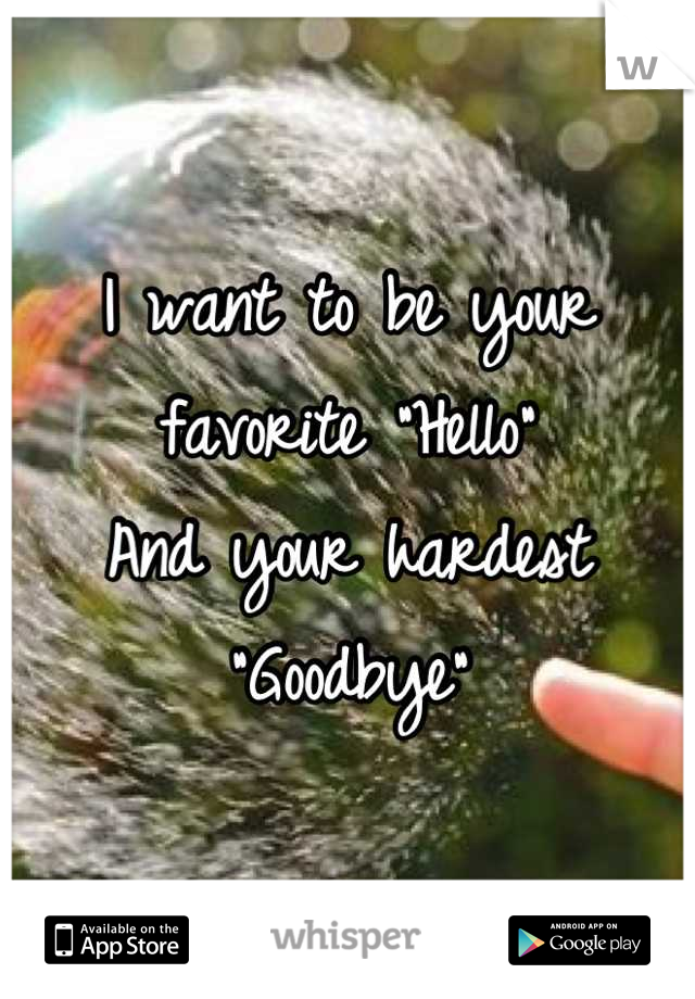 """I want to be your favorite """"Hello""""  And your hardest """"Goodbye"""""""