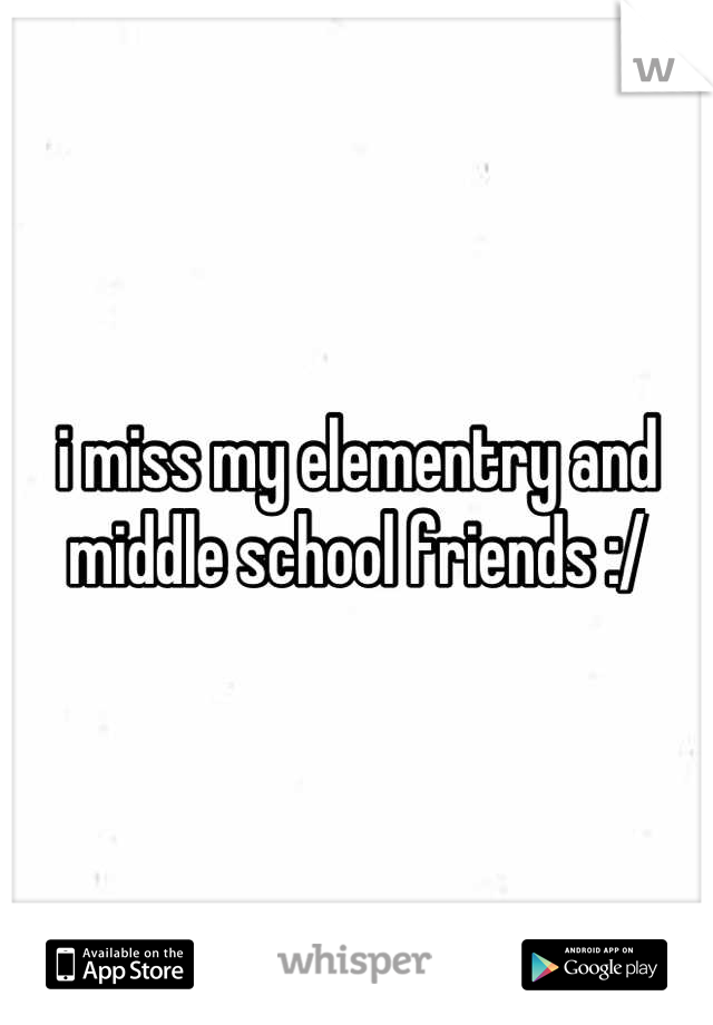i miss my elementry and middle school friends :/