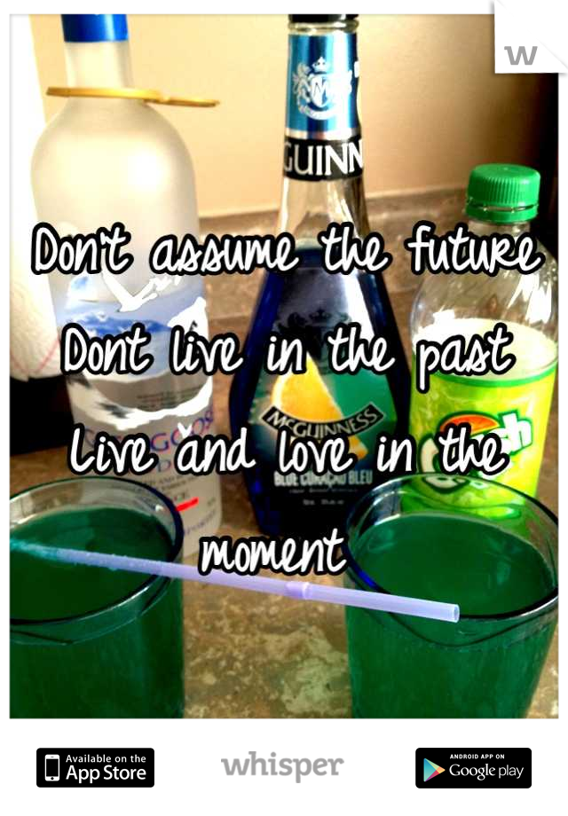 Don't assume the future Dont live in the past Live and love in the moment