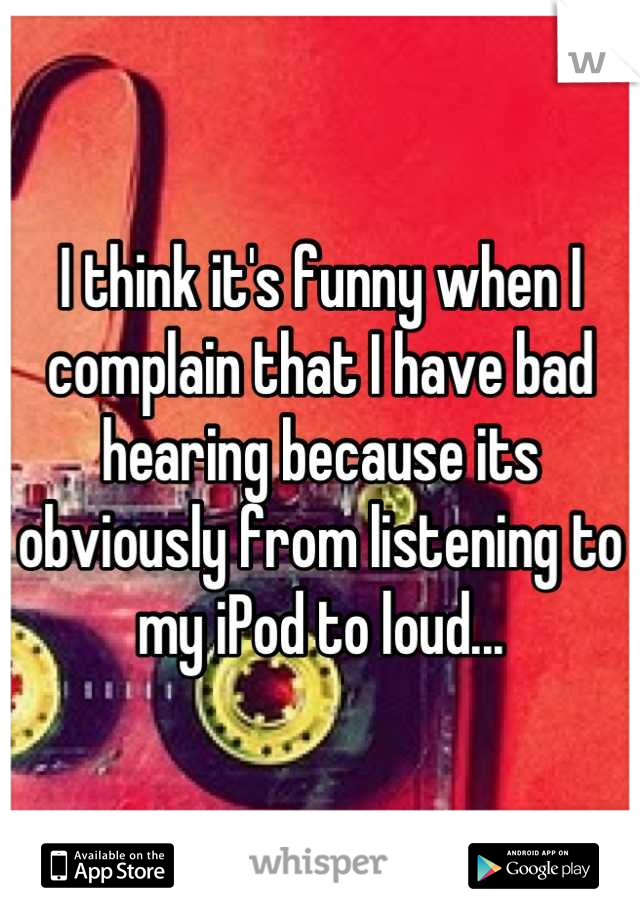 I think it's funny when I complain that I have bad hearing because its obviously from listening to my iPod to loud...