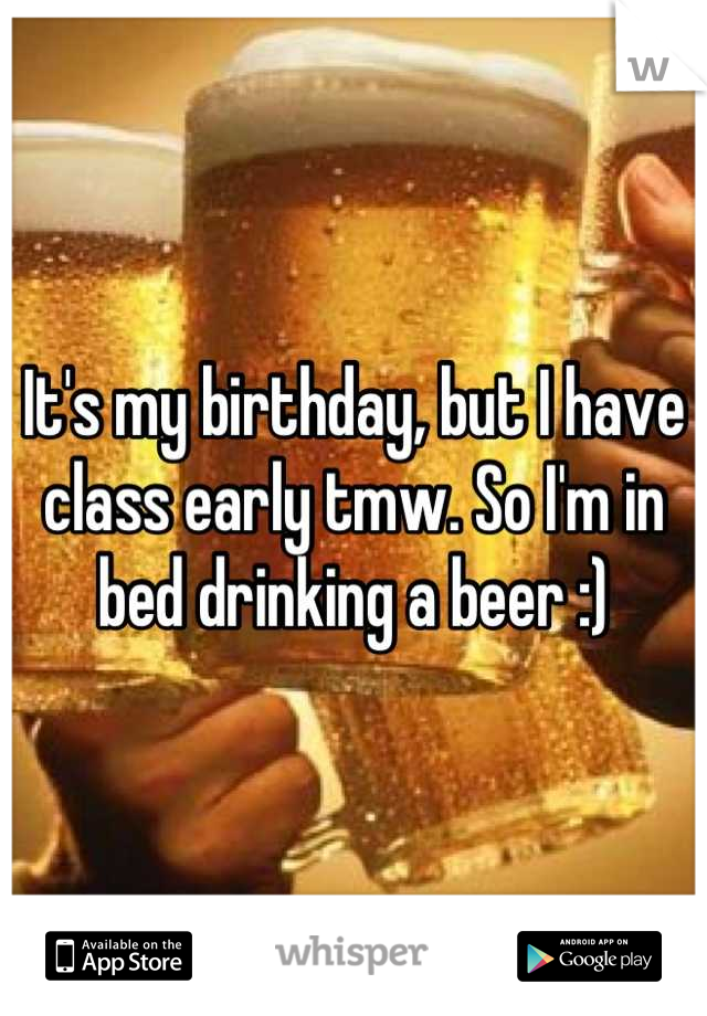 It's my birthday, but I have class early tmw. So I'm in bed drinking a beer :)
