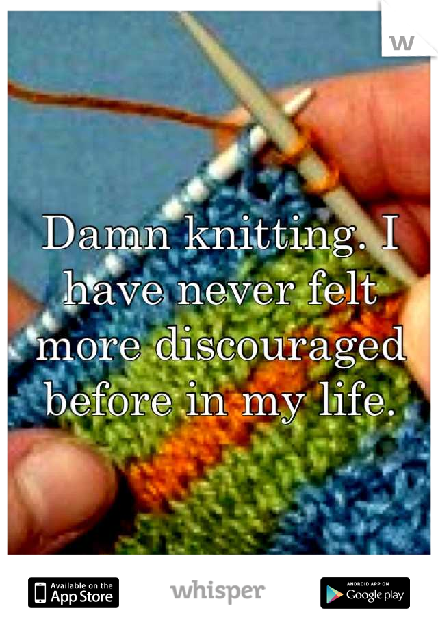 Damn knitting. I have never felt more discouraged before in my life.