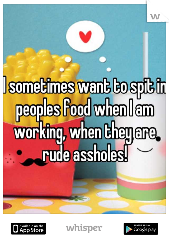 I sometimes want to spit in peoples food when I am working, when they are rude assholes!