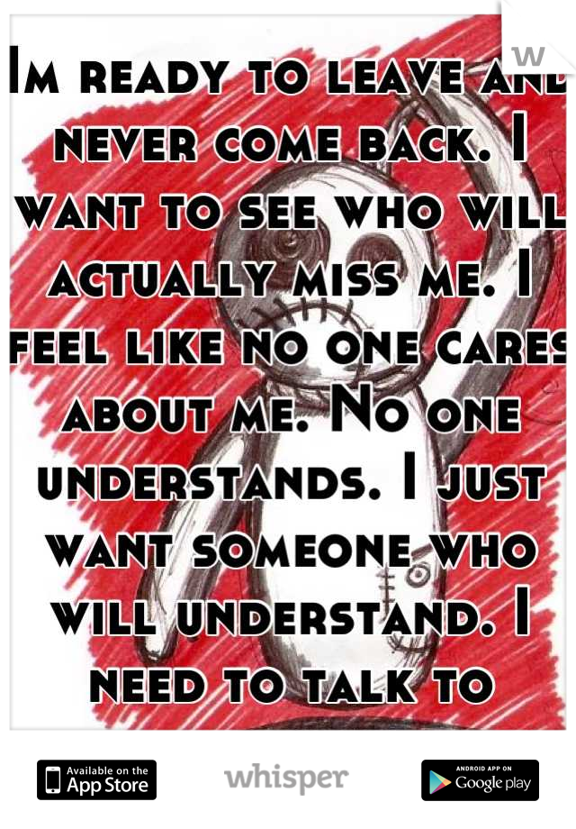 Im ready to leave and never come back. I want to see who will actually miss me. I feel like no one cares about me. No one understands. I just want someone who will understand. I need to talk to someone