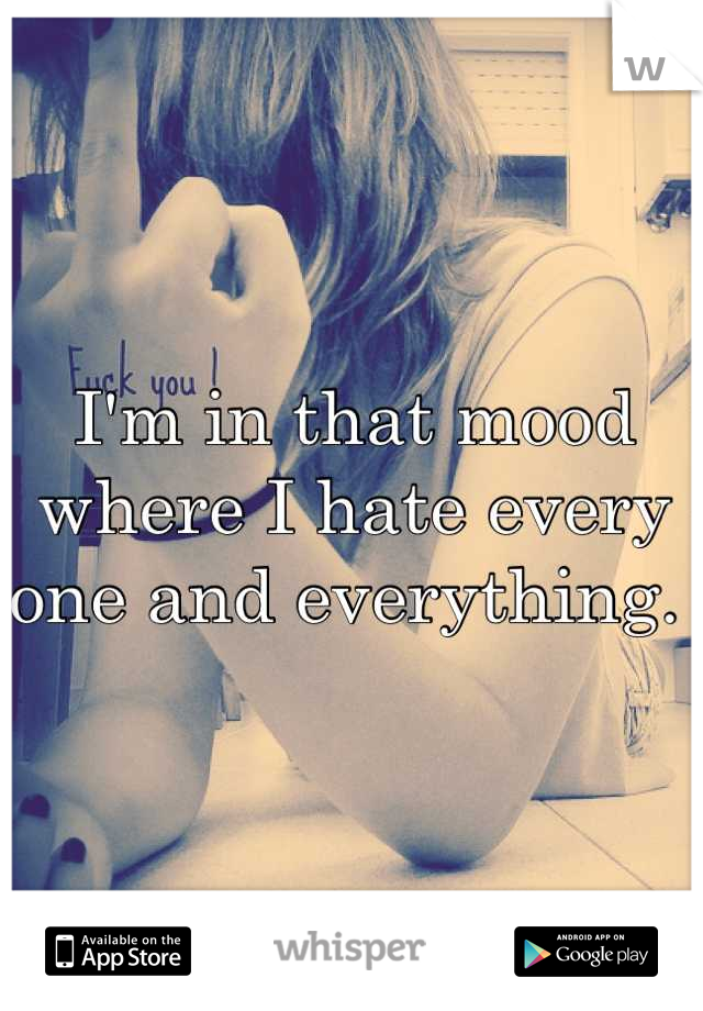 I'm in that mood where I hate every one and everything.