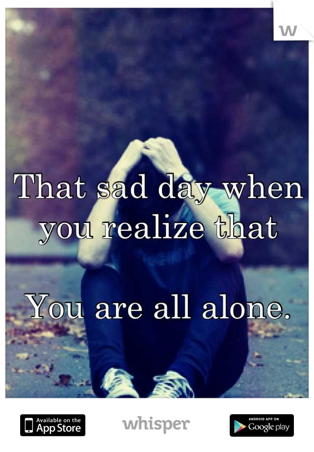 That sad day when you realize that  You are all alone.