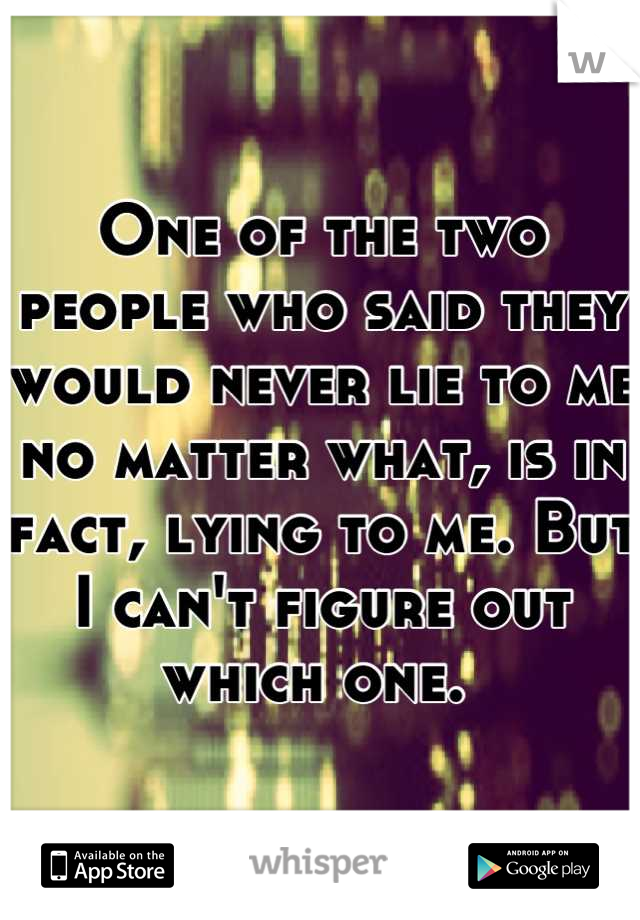 One of the two people who said they would never lie to me no matter what, is in fact, lying to me. But I can't figure out which one.