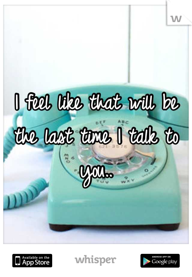 I feel like that will be the last time I talk to you..