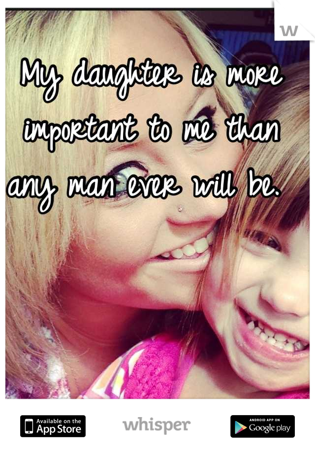 My daughter is more important to me than any man ever will be.