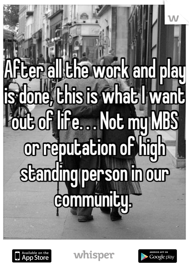 After all the work and play is done, this is what I want out of life. . . Not my MBS or reputation of high standing person in our community.