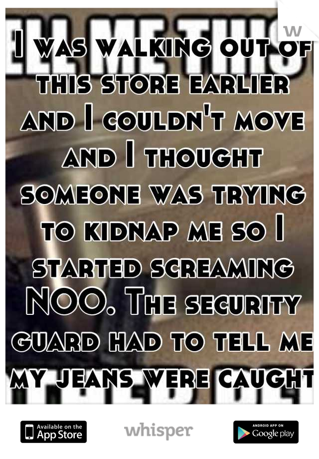 I was walking out of this store earlier and I couldn't move and I thought someone was trying to kidnap me so I started screaming NOO. The security guard had to tell me my jeans were caught on the door.