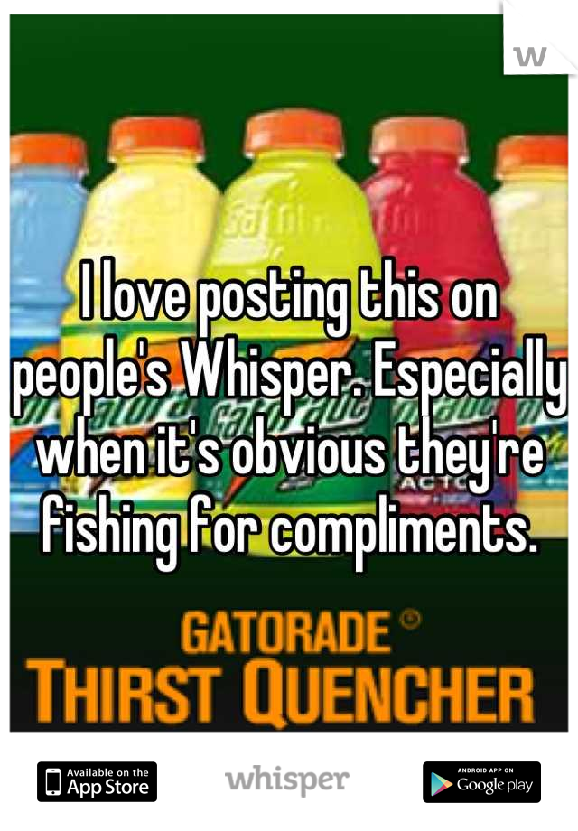 I love posting this on people's Whisper. Especially when it's obvious they're fishing for compliments.