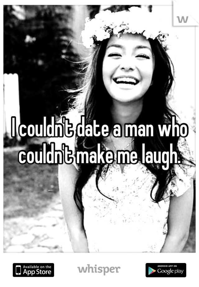 I couldn't date a man who couldn't make me laugh.