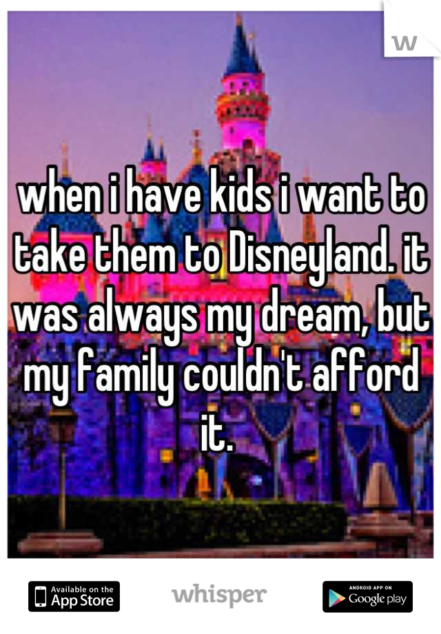 when i have kids i want to take them to Disneyland. it was always my dream, but my family couldn't afford it.
