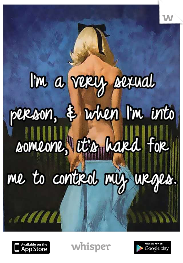 I'm a very sexual person, & when I'm into someone, it's hard for me to control my urges.