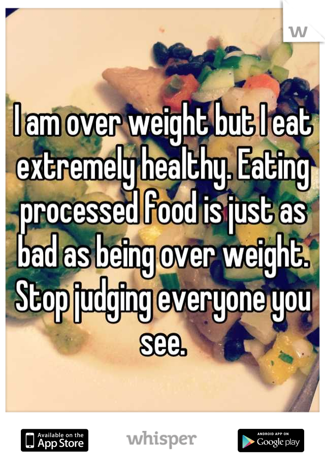 I am over weight but I eat extremely healthy. Eating processed food is just as bad as being over weight. Stop judging everyone you see.