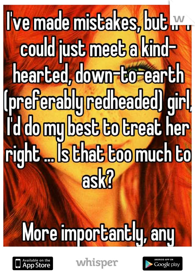 I've made mistakes, but if I could just meet a kind-hearted, down-to-earth (preferably redheaded) girl, I'd do my best to treat her right ... Is that too much to ask?  More importantly, any takers? ;)