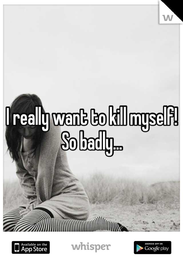 I really want to kill myself! So badly...