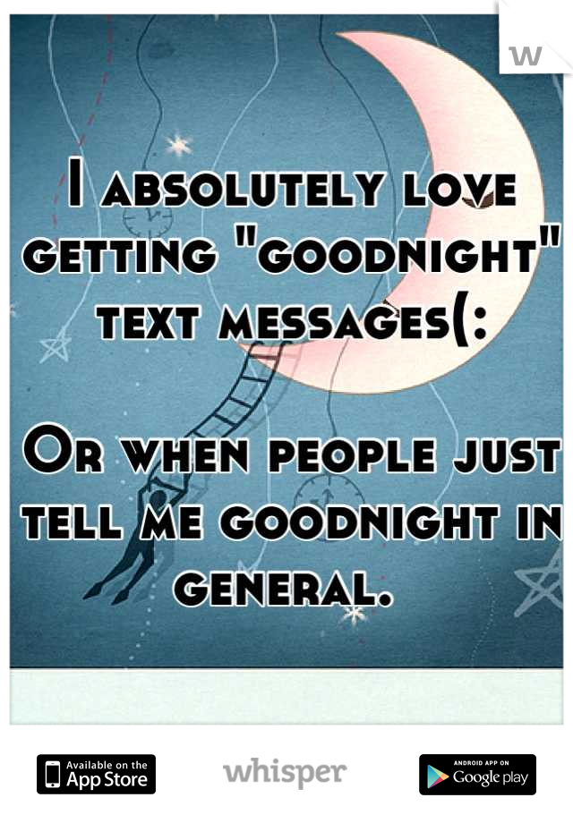 "I absolutely love getting ""goodnight"" text messages(:   Or when people just tell me goodnight in general."
