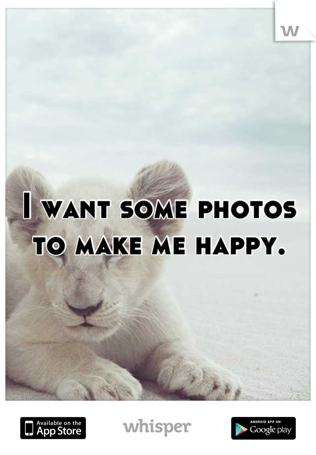 I want some photos to make me happy.