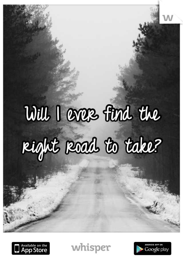 Will I ever find the right road to take?