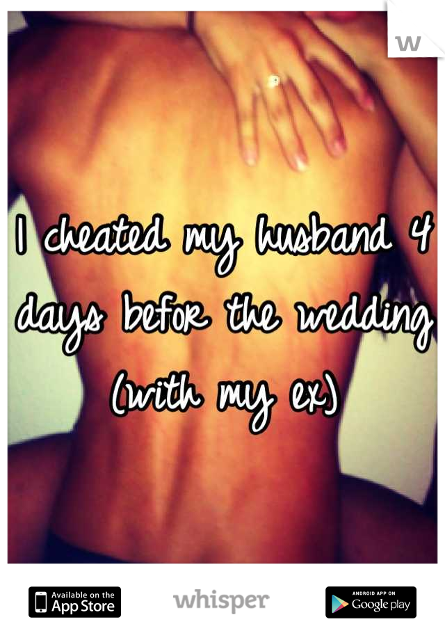 I cheated my husband 4 days befor the wedding (with my ex)