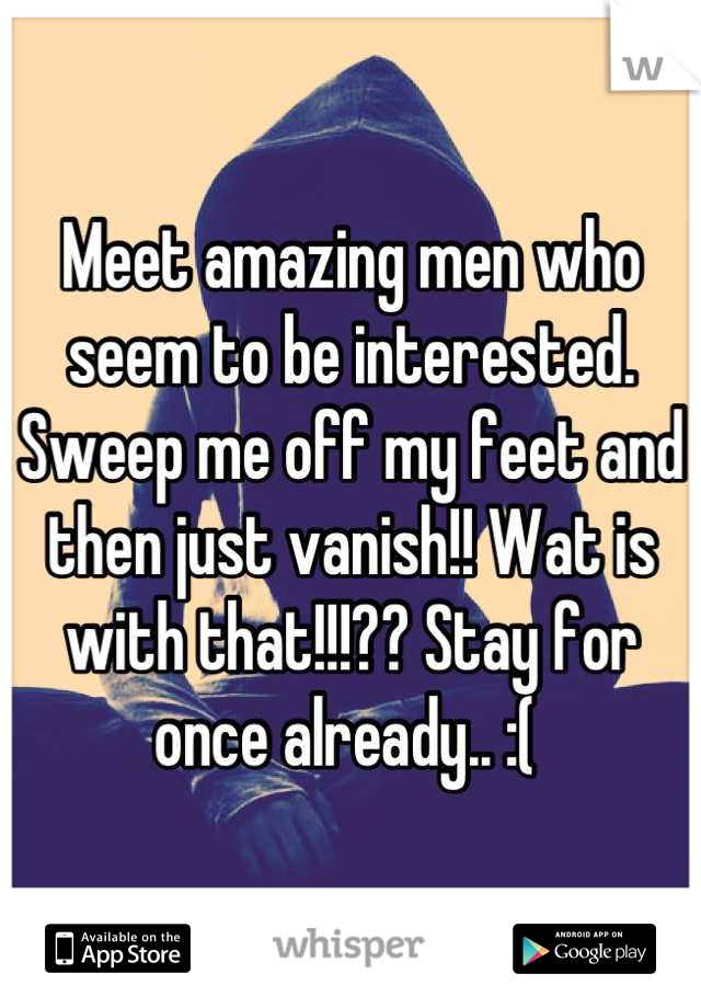 Meet amazing men who seem to be interested. Sweep me off my feet and then just vanish!! Wat is with that!!!?? Stay for once already.. :(