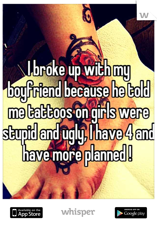 I broke up with my boyfriend because he told me tattoos on girls were stupid and ugly, I have 4 and have more planned !