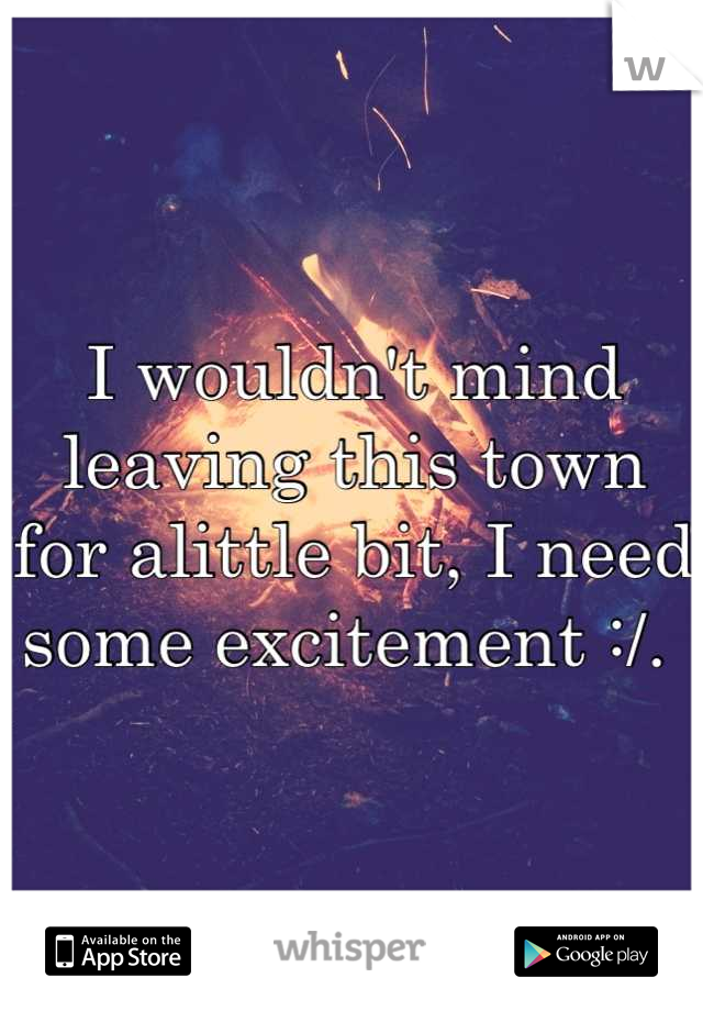 I wouldn't mind leaving this town for alittle bit, I need some excitement :/.