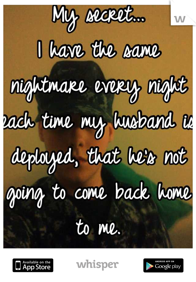 My secret... I have the same nightmare every night each time my husband is deployed, that he's not going to come back home to me. :'(