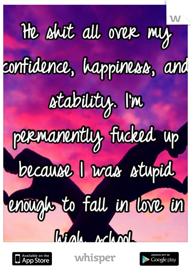 He shit all over my confidence, happiness, and stability. I'm permanently fucked up because I was stupid enough to fall in love in high school.