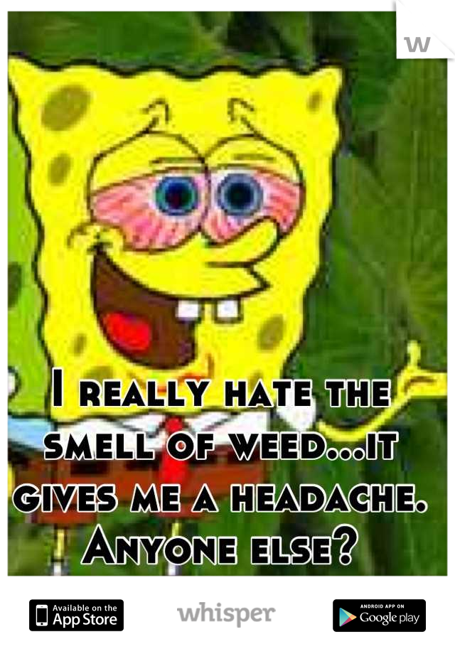 I really hate the smell of weed...it gives me a headache. Anyone else?