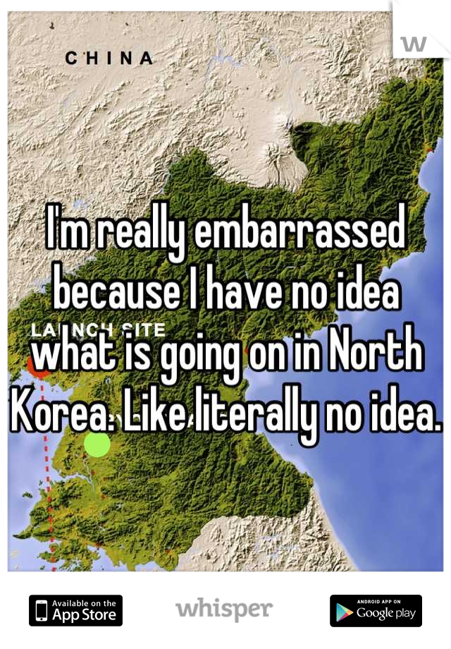 I'm really embarrassed because I have no idea what is going on in North Korea. Like literally no idea.