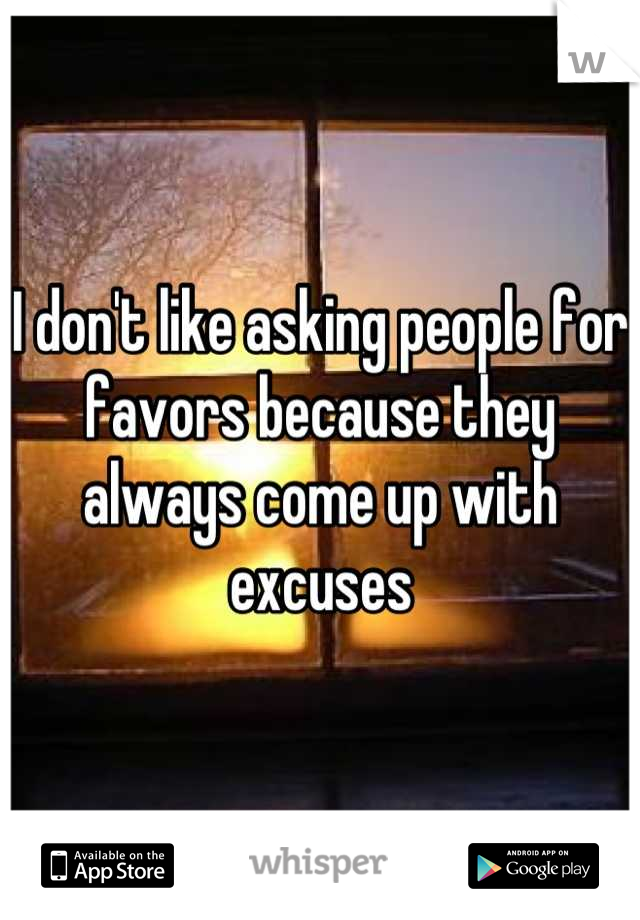 I don't like asking people for favors because they always come up with excuses