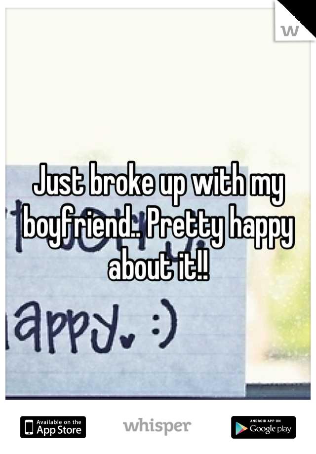 Just broke up with my boyfriend.. Pretty happy about it!!