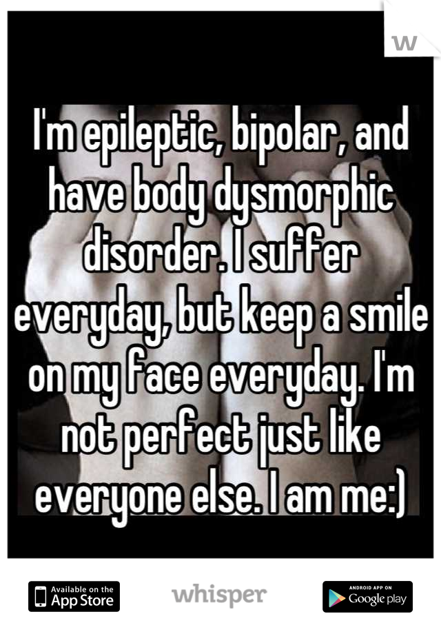 I'm epileptic, bipolar, and have body dysmorphic disorder. I suffer everyday, but keep a smile on my face everyday. I'm not perfect just like everyone else. I am me:)