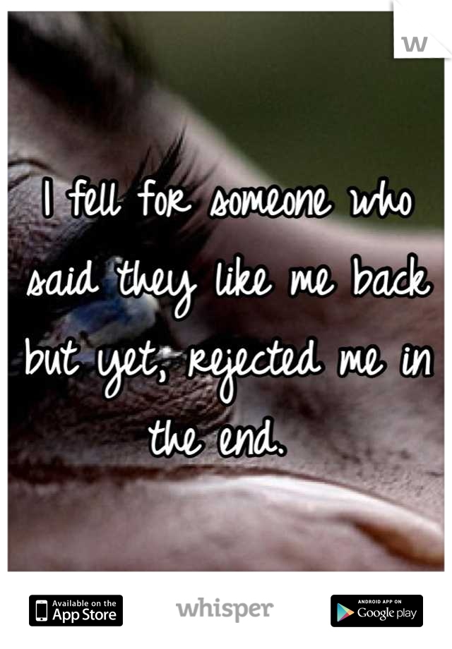 I fell for someone who said they like me back but yet, rejected me in the end.