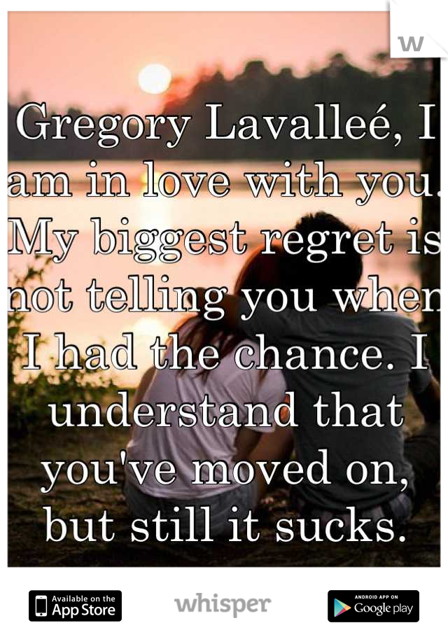 Gregory Lavalleé, I am in love with you. My biggest regret is not telling you when I had the chance. I understand that you've moved on, but still it sucks.