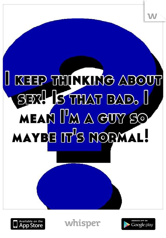 I keep thinking about sex! Is that bad. I mean I'm a guy so maybe it's normal!
