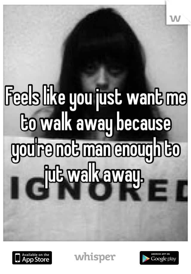 Feels like you just want me to walk away because you're not man enough to jut walk away.