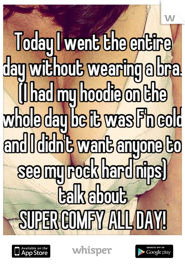 Today I went the entire day without wearing a bra. (I had my hoodie on the whole day bc it was F'n cold and I didn't want anyone to see my rock hard nips) talk about SUPER COMFY ALL DAY!