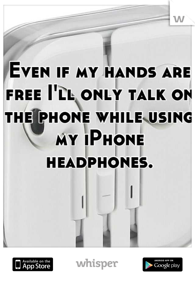 Even if my hands are free I'll only talk on the phone while using my iPhone headphones.