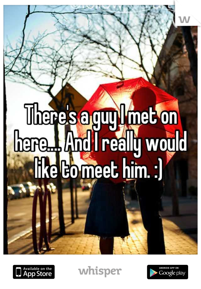 There's a guy I met on here.... And I really would like to meet him. :)