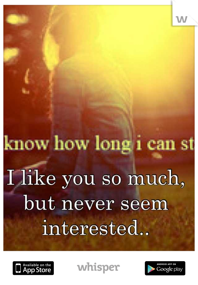 I like you so much, but never seem interested..