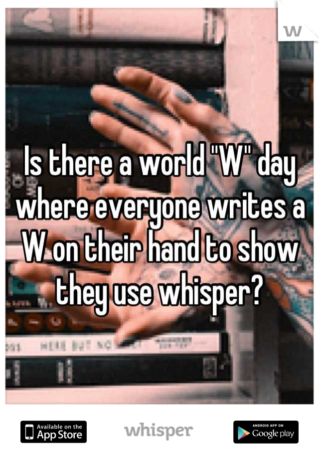 """Is there a world """"W"""" day where everyone writes a W on their hand to show they use whisper?"""