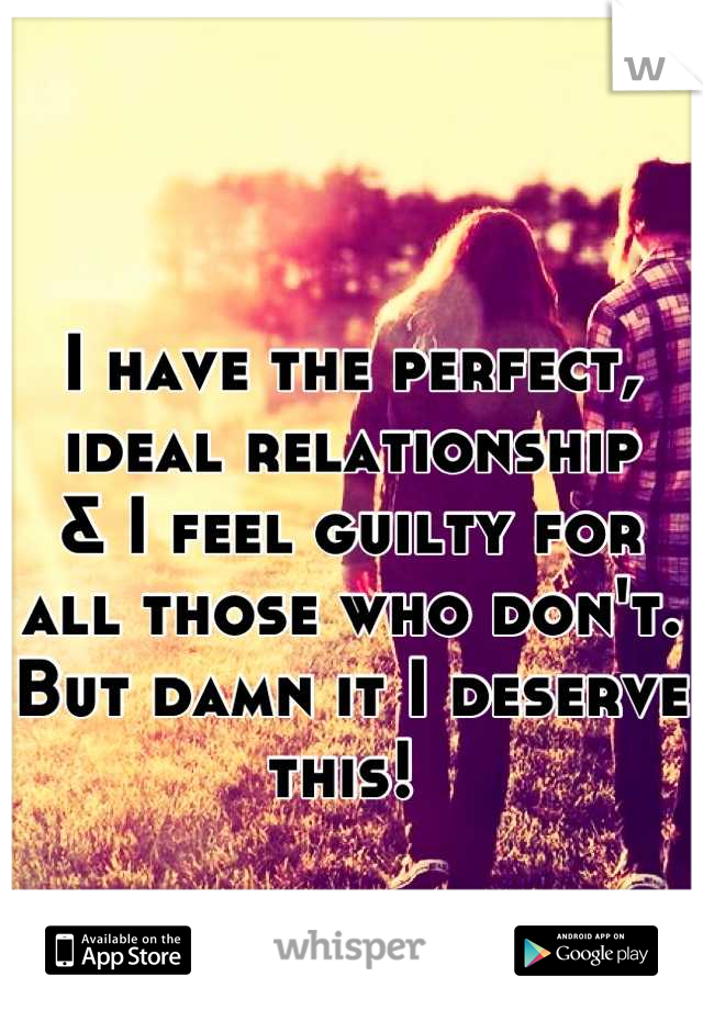 I have the perfect, ideal relationship  & I feel guilty for all those who don't. But damn it I deserve this!