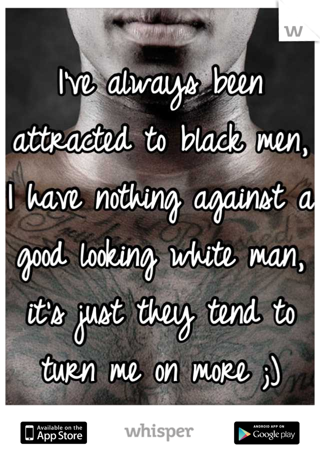 I've always been attracted to black men, I have nothing against a good looking white man, it's just they tend to turn me on more ;)