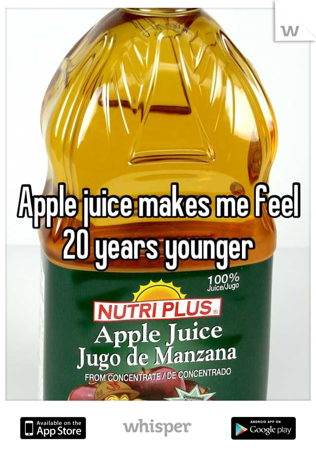 Apple juice makes me feel 20 years younger